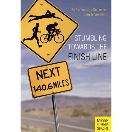 Stumbling Towards The Finish Line  The Best Of Ironman Columnist Lee Gruenfeld