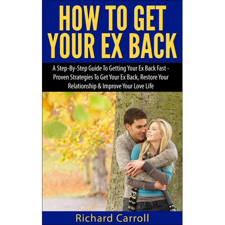 How To Get Your Ex Back: A Step-By-Step Guide To Getting Your Ex Back Fast - Proven Strategies To Get Your Ex Back, Restore Your Relationship & Improve Your Love Life -