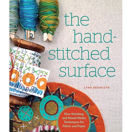 The Hand-Stitched Surface : Slow Stitching and Mixed-Media Techniques for Fabric and Paper (Surface Embroidery)