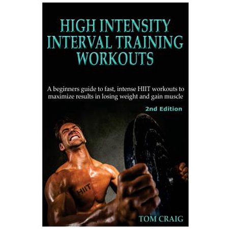 Hitt : High Intensity Interval Training Workout: A Beginners Guide to Fast, Intense Hiit Workouts to Maximize Results in Losing Weight and Gain (Best Workout Program To Gain Muscle)