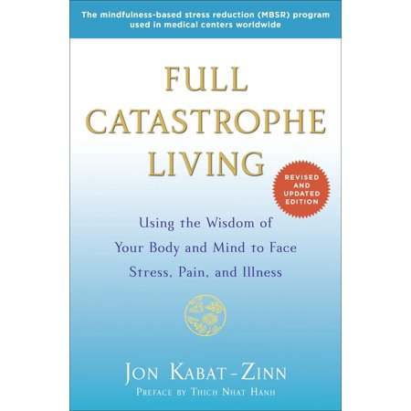 Full Catastrophe Living (Revised Edition) : Using the Wisdom of Your Body and Mind to Face Stress, Pain, and (Mind Body)