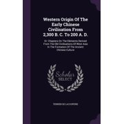 Western Origin of the Early Chinese Civilisation from 2,300 B. C. to 200 A. D. : Or: Chapters on the Elements Derived from the Old Civilisations of West Asia in the Formation of the Ancient Chinese Culture