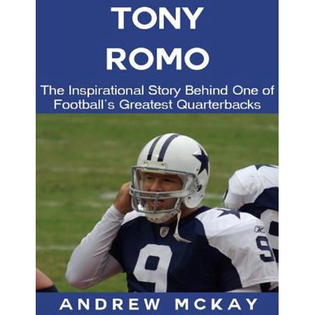 Tony Romo: The Inspirational Story Behind One of Football's Greatest Quarterbacks - eBook (Tony Romo Junior Football)