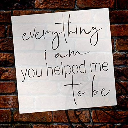 Everything I Am You Helped Me to Be Stencil by StudioR12 | Word Stencil - Reusable Mylar Template | Acrylic- Chalk - Mixed Media | Mothers Day Gift - DIY Home Living Decor - Choose Size (9