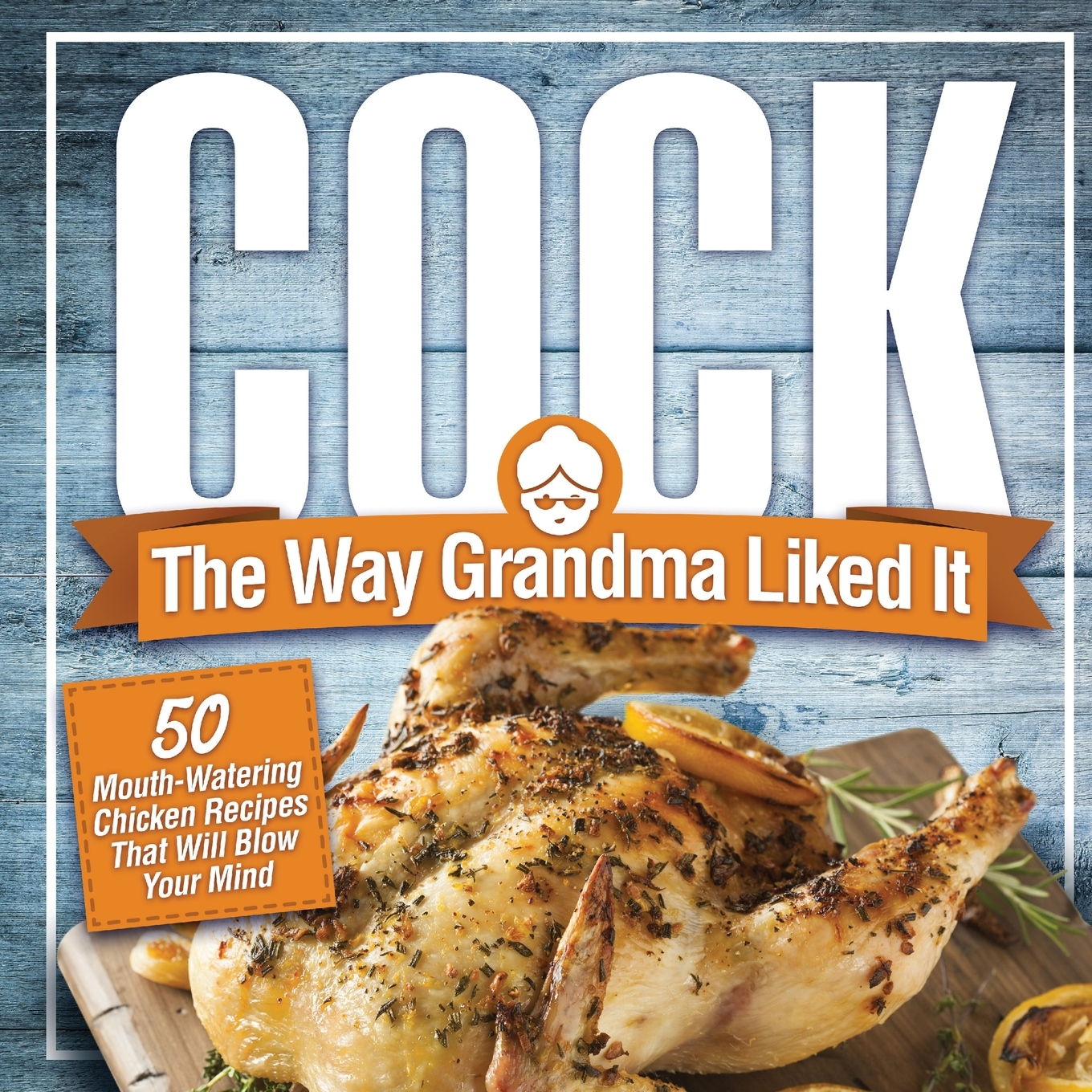 Funny Cock Pics cock, the way grandma liked it: 50 mouth-watering chicken recipes that will  blow your mind - a delicious and funny chicken recipe cookbook that will