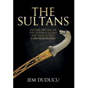 The Sultans : The Rise and Fall of the Ottoman Rulers and Their World: A 600-Year History