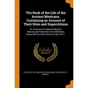 The Book of the Life of the Ancient Mexicans, Containing an Account of Their Rites and Superstitions : An Anonymous Hispano-Mexican Manuscript Preserved at the Biblioteca Nazionale Centrale, Florence, Italy, Part 1