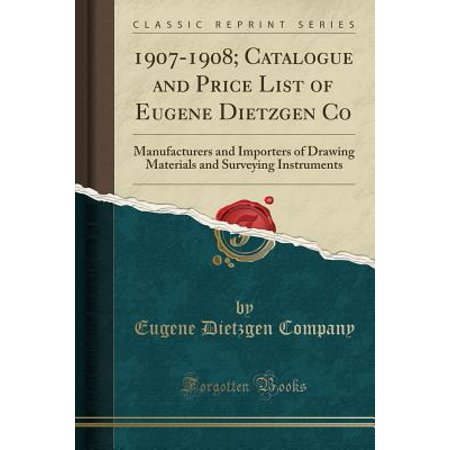 1907-1908; Catalogue and Price List of Eugene Dietzgen Co : Manufacturers and Importers of Drawing Materials and Surveying Instruments (Classic Reprint)