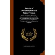 Annals of Philadelphia and Pennsylvania : Being a Collection of Memoirs, Anecdotes, and Incidents of the City and Its Inhabitants, and of the Earliest Settlements of the Inland Part of Pennsylvania, from the Days of the Founders
