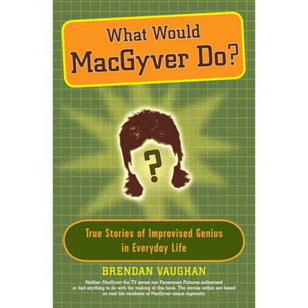 What Would MacGyver Do?: True Stories of Improvised Genius in Everyday Life by