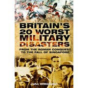Britain's 20 Worst Military Disasters : From the Roman Conquest to the Fall of Singapore