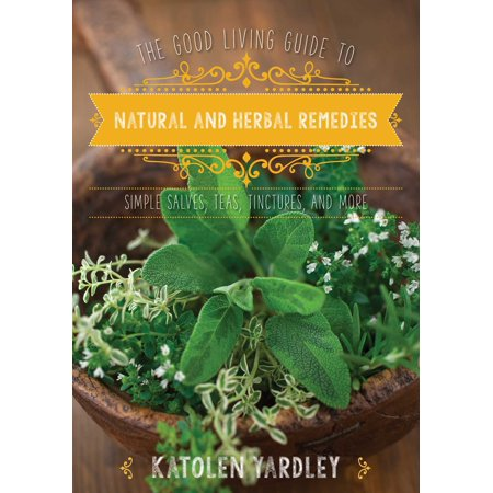 The Good Living Guide to Natural and Herbal Remedies : Simple Salves, Teas, Tinctures, and More