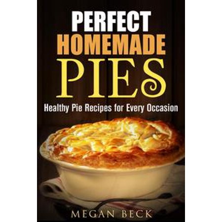Perfect Homemade Pies: Healthy Pie Recipes for Every Occasion -