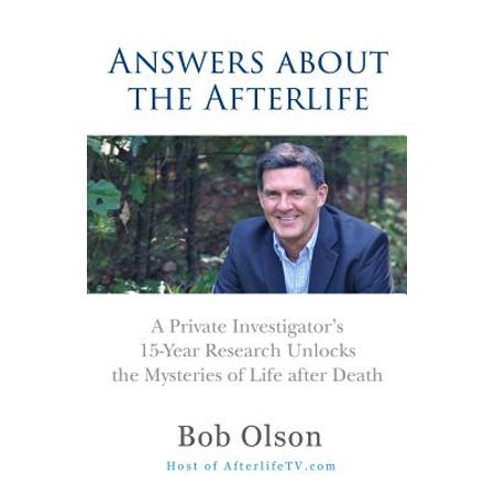 Answers about the Afterlife : A Private Investigator's 15-Year Research Unlocks the Mysteries of Life After