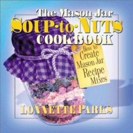 The Mason Jar Soup-To-Nuts Cookbook : How to Create Mason Jar Recipe Mixes