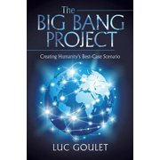 The Big Bang Project : Creating Humanity's Best-Case Scenario