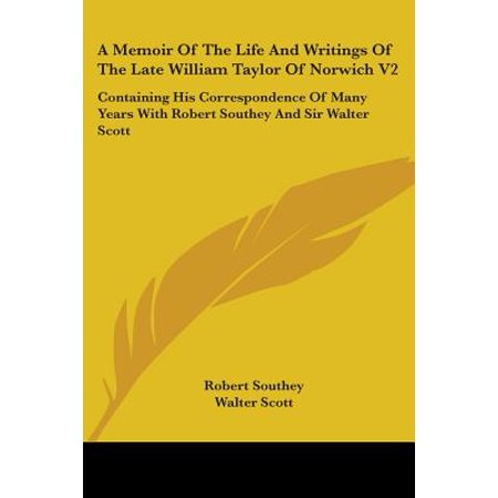A Memoir of the Life and Writings of the Late William Taylor of Norwich V2 : Containing His Correspondence of Many Years with Robert Southey and Sir