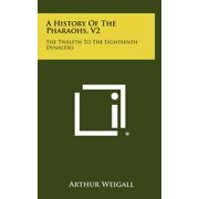 A History of the Pharaohs, V2 : The Twelfth to the Eighteenth Dynasties
