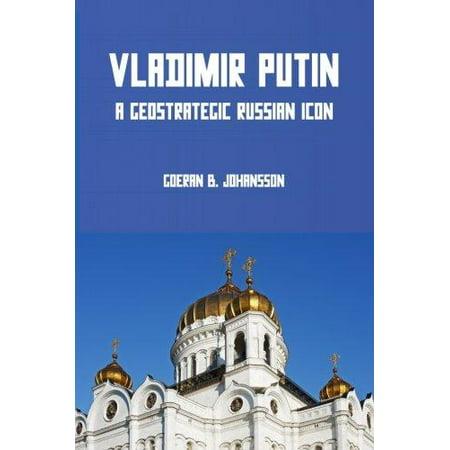 Vladimir Putin  A Geostrategic Russian Icon