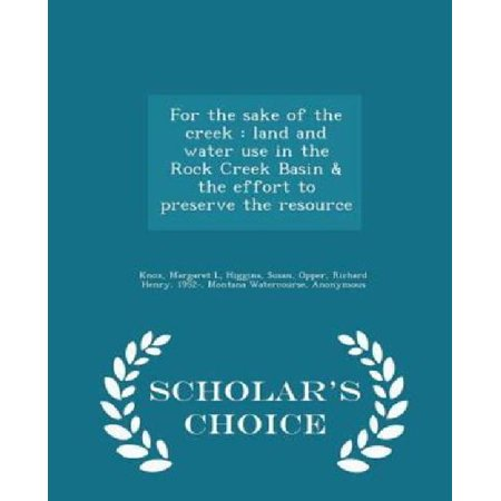 For The Sake Of The Creek  Land And Water Use In The Rock Creek Basin   The Effort To Preserve The Resource   Scholars Choice Edition