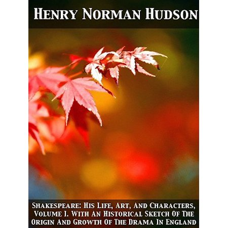 Shakespeare: His Life, Art, And Characters, Volume I. With An Historical Sketch Of The Origin And Growth Of The Drama In England -