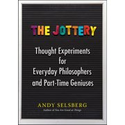 The Jottery : Thought Experiments for Everyday Philosophers and Part-Time Geniuses