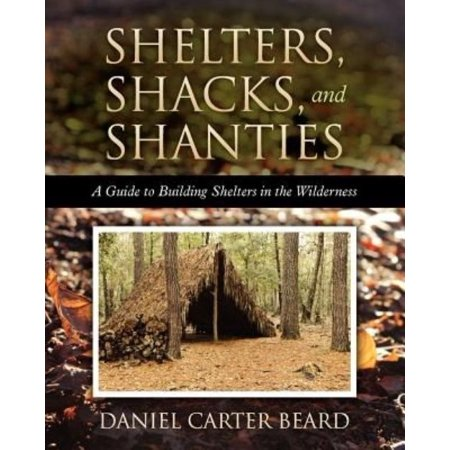 Shelters  Shacks  And Shanties  A Guide To Building Shelters In The Wilderness
