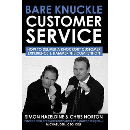 Bare Knuckle Customer Service : How to Deliver a Knockout Customer Experience and Hammer the Competition