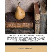 The Rise of the Mediaeval Church, and Its Influence on the Civilisation of Western Europe from the First to the Thirteenth Century