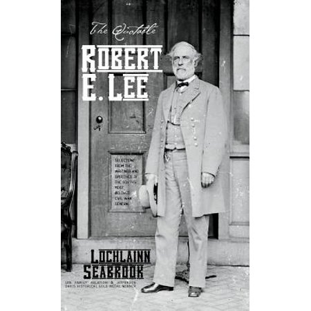 The Quotable Robert E. Lee : Selections from the Writings and Speeches of the South's Most Beloved Civil War (Robert E Lee Civil War General 2)