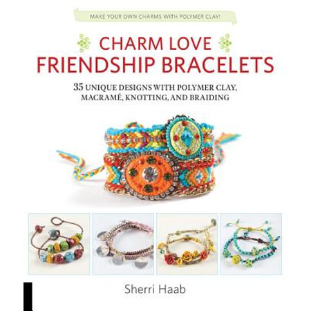 Charm Love Friendship Bracelets : 35 Unique Designs with Polymer Clay, Macrame, Knotting, and Braiding * Make Your Own Charms with Polymer Clay!](Polymer Charms)