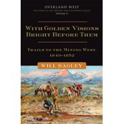 With Golden Visions Bright Before Them : Trails to the Mining West, 1849–1852