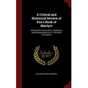 A Critical and Historical Review of Fox's Book of Martyrs : Shewing the Inaccuracies, Falsehoods, and Misrepresentations in That Work of Deception