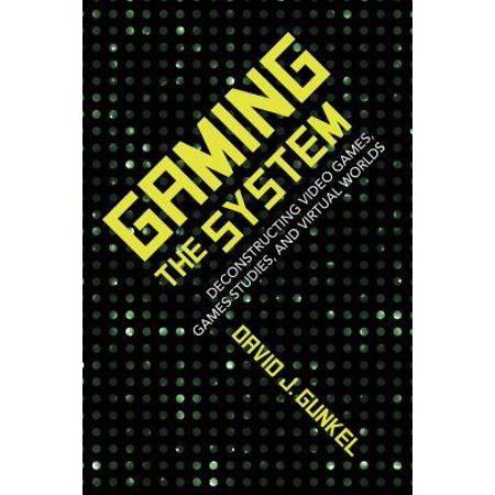 Gaming the System : Deconstructing Video Games, Games Studies, and Virtual Worlds