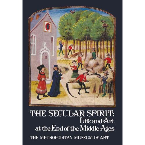 The Secular Spirit: Life and Art at the End of the Middle Ages