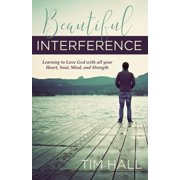 Beautiful Interference: Learning to Love God with All Your Heart, Soul, Mind, and Strength (Paperback)