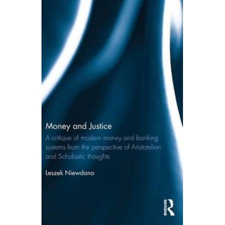 Money And Justice  A Critique Of Modern Money And Banking Systems From The Perspective Of Aristotelian And Scholastic Thoughts