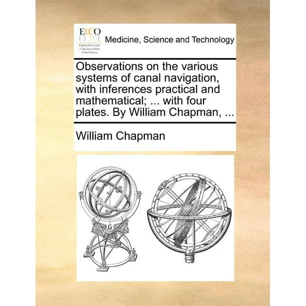 Observations on the Various Systems of Canal Navigation, with Inferences Practical and Mathematical; ... with Four Plates. by William Chapman, ... (Paperback)