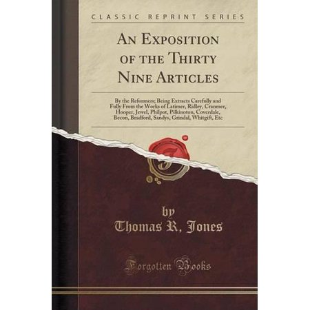 An  Exposition Of The Thirty Nine Articles  By The Reformers  Being Extracts Carefully And Fully From The Works Of Latimer  Ridley  Cranmer  Hooper  J