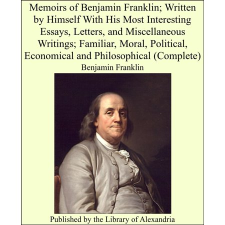 Memoirs of Benjamin Franklin; Written by Himself With His Most Interesting Essays, Letters, and Miscellaneous Writings; Familiar, Moral, Political, Economical and Philosophical (Complete) - eBook