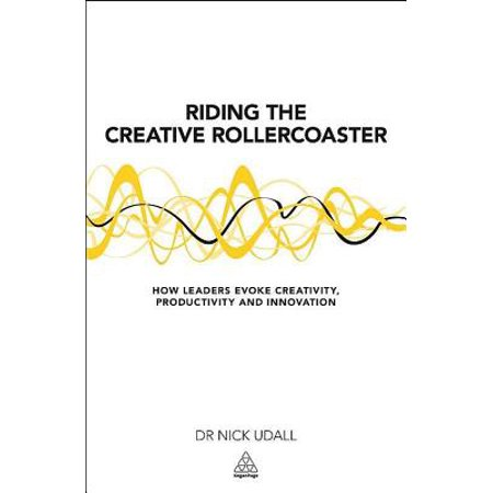 Riding the Creative Rollercoaster : How Leaders Evoke Creativity, Productivity and Innovation ()