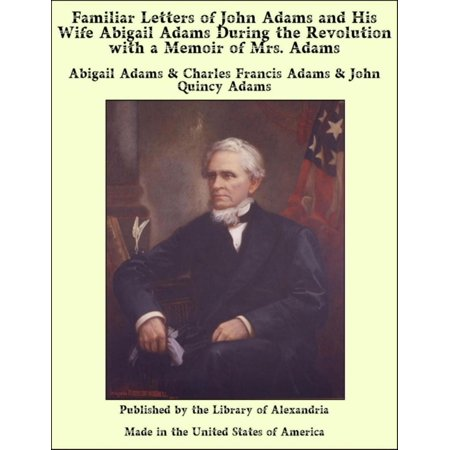 Familiar Letters of John Adams and His Wife Abigail Adams During the Revolution with a Memoir of Mrs. Adams -