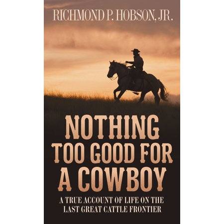 Nothing Too Good for a Cowboy : A True Account of Life on the Last Great Cattle