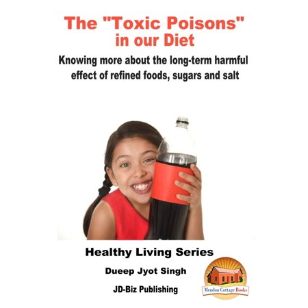 "The ""Toxic Poisons"" in our Diet: Knowing More about The Long-term Harmful Effect of Refined Foods, Sugars and Salt -"