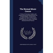 The Normal Music Course : A Series of Exercises, Studies, and Songs Defining and Illustrating the Art of Sight Reading; Progressively Arranged from the First Conception and Production of Tones to the Most Advanced Choral Practice