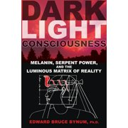 Dark Light Consciousness : Melanin, Serpent Power, and the Luminous Matrix of Reality