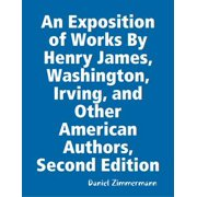 An Exposition of Works By Henry James, Washington Irving, and Other American Authors, Second Edition - eBook