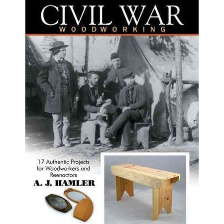 Civil War Woodworking  17 Authentic Projects For Woodworkers And Reenactors