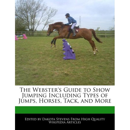 The Webster's Guide to Show Jumping Including Types of Jumps, Horses, Tack, and More Tack Your Horse