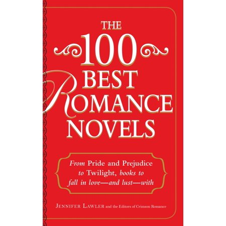 The 100 Best Romance Novels : From Pride and Prejudice to Twilight, Books to Fall in Love - and Lust - With